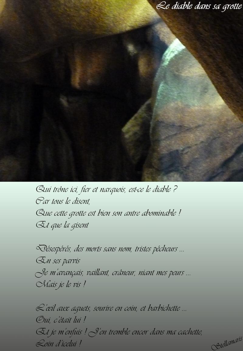 Le diable dans sa grotte / / Qui trône ici, fier et narquois, est-ce le diable ? / Car tous le disent, / Que cette grotte est bien son antre abominable ! / Et que la gisent / / Désespérés, des morts sans nom, tristes pécheurs … / En ses parvis / Je m'avançais, vaillant, crâneur, niant mes peurs … / Mais je le vis ! / / L'œil aux aguets, sourire en coin, et barbichette … / Oui, c'était lui ! / Et je m'enfuis ! J'en tremble encor dans ma cachette, / Loin d'icelui ! / / Stellamaris